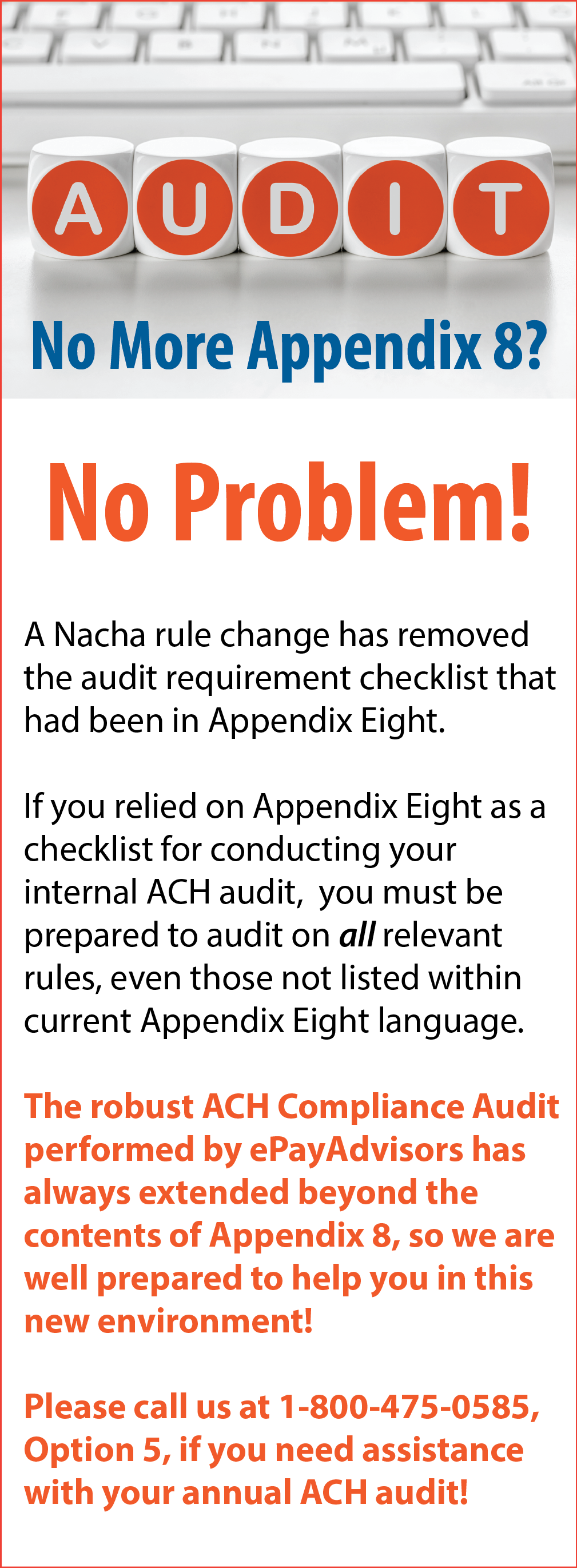 A Nacha rule change has removed the Audit requirement checklist for Appendix 8. The robust ACH Compliance Audit performed by ePayAdvisors has always extended beyond the contents of Appendix 8. Please contact us if you need assistance with your annual ACH Compliance Audit.